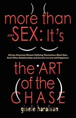 More Than Just Sex: IT's THE ART OF THE CHASE - African American Women Defining Themselves, Black Men, Each Other, Relationships and Secrets to Love and Happiness (Paperback)