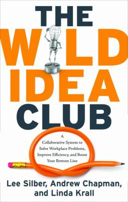 Wild Idea Club: A Collaborative System to Solve Workplace Problems, Improve Efficiency, and Boost Your Bottom Line (Paperback)