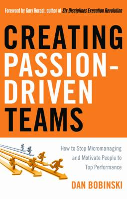Creating Passion-Driven Teams: How to Stop Micromanaging and Motivate People to Top Performance (Paperback)
