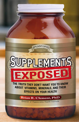 Supplements Exposed: The Truth They Don't Want You to Know About Vitamins, Minerals, and Their Effects on Your Health (Paperback)
