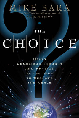 The Choice: Using Conscious Thought and Physics of the Mind to Reshape the World (Paperback)