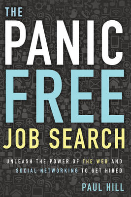 Panic Free Job Search: Unleash the Power of the Web and Social Networking to Get Hired (Paperback)