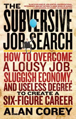 Subversive Job Search: How to Overcome a Lousy Job, Sluggish Economy, and Useless Degree to Create a Six-Figure Career (Paperback)