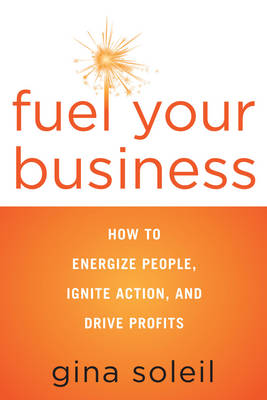 Fuel Your Business: How to Energize People, Ignite Action, and Drive Profits (Paperback)