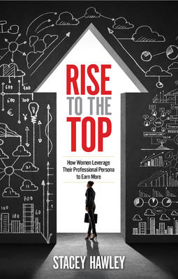 Rise to the Top: How Women Leverage Their Professional Persona to Earn More (Paperback)