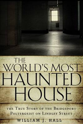 The World's Most Haunted House: The True Story of the Bridgeport Poltergeist on Lindley Street (Paperback)