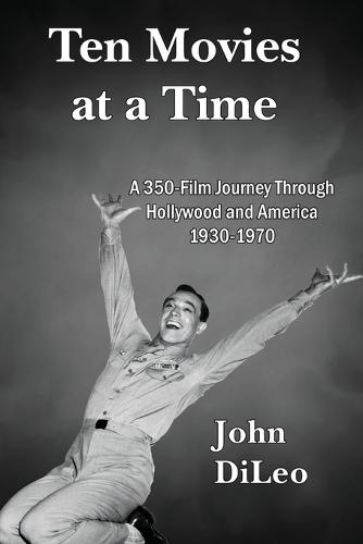 Ten Movies at a TIme: A 350-Film Journey Through Hollywood and America 1930-1970 (Paperback)