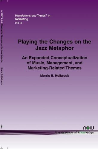 PLAYING THE CHANGES ON THE JAZZ METAPHOR: AN EXPANDED CONCEPTUALIZATION OF MUSIC, MANAGEMENT, AND MARKETING-RELATED THEMES - Foundations and Trends (R) in Marketing (Paperback)