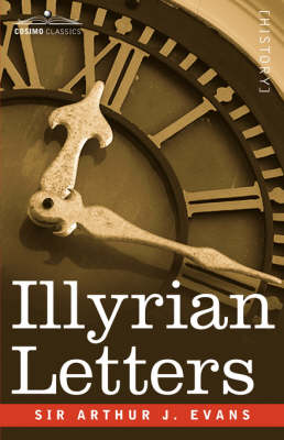 Illyrian Letters: A Revised Selection of Correspondence from the Illyrian Provinces of Bosnia, Herzegovina, Montenegro, Albania, Dalmati (Paperback)