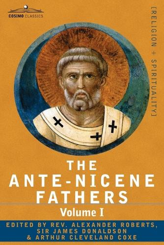 The Ante-Nicene Fathers: The Writings of the Fathers Down to A.D. 325 Volume I - The Apostolic Fathers with Justin Martyr and Irenaeus (Paperback)