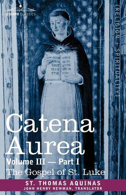Catena Aurea: Commentary on the Four Gospels, Collected Out of the Works of the Fathers, Volume III Part 1, Gospel of St. Luke (Paperback)