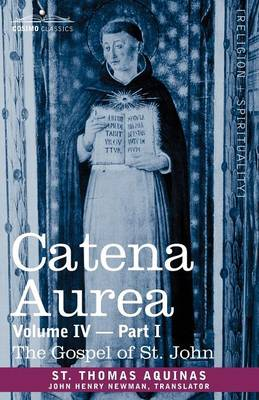 Catena Aurea: Commentary on the Four Gospels, Collected Out of the Works of the Fathers, Volume IV Part 1 Gospel of St. John (Paperback)