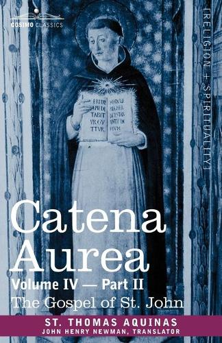 Catena Aurea: Commentary on the Four Gospels, Collected Out of the Works of the Fathers, Volume IV Part 2, Gospel of St. John (Paperback)