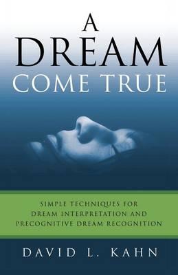 A Dream Come True: Simple Techniques for Dream Interpretation and Precognitive Dream Recognition (Paperback)
