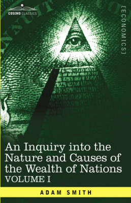 An Inquiry Into the Nature and Causes of the Wealth of Nations: Vol. I (Hardback)