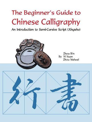 The Beginner's Guide to Chinese Calligraphy: An Introduction to Semi-Cursive Script (Xingshu) (Paperback)