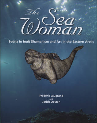The Sea Woman: Sedna in Inuit Shamanism and Art in the Eastern Arctic (Hardback)