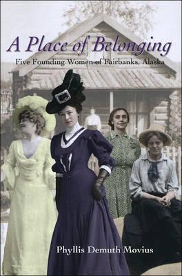 A Place of Belonging: Five Founding Women of Fairbanks, Alaska (Hardback)