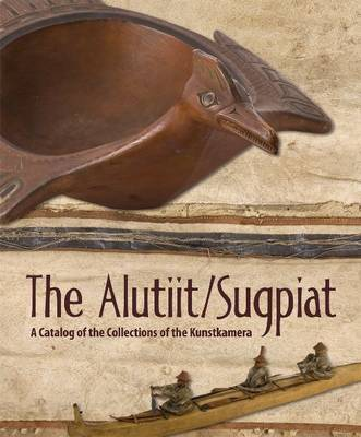 The Alutiit/Sugpiat: A Catalog of the Collections of the Kunstkamera (Hardback)