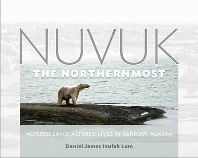 Nuvuk, the Northernmost: Altered Land, Altered Lives in Barrow, Alaska (Hardback)