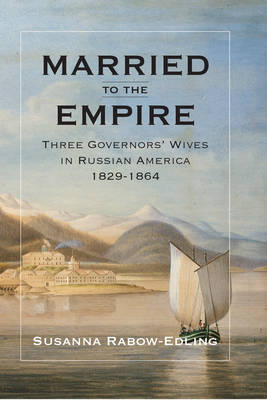 Married to the Empire: Three Governors' Wives in Russian America 1829-1864 (Hardback)