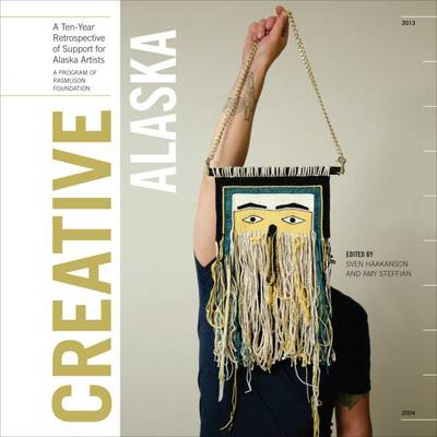 Creative Alaska: A Ten-Year Retrospective of Support for Alaska Artists, 2004-2013 (Hardback)