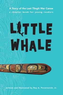 Little Whale: A Story of the Last Tlingit War Canoe (Paperback)