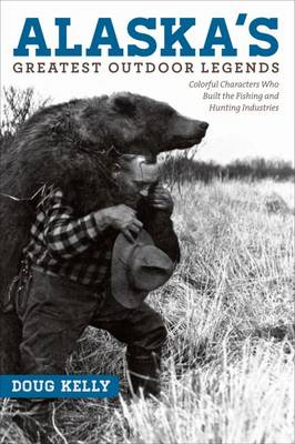 Alaska's Greatest Outdoor Legends: Colorful Characters Who Built the Fishing and Hunting Industries (Paperback)