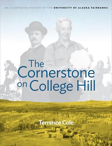 Cornerstone on College Hill: An Illustrated History of the University of Alaska Fairbanks (Hardback)
