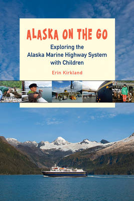 Alaska on the Go: Exploring the Marine Highway with Children (Paperback)