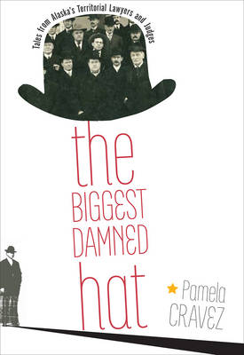 The Biggest Damned Hat: Tales from Territorial Alaska Lawyers and Judges (Paperback)