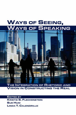 Ways of Seeing, Ways of Speaking: The Integration of Rhetoric and Vision in Constructing the Real - Visual Rhetoric (Paperback)
