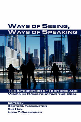 Ways of Seeing, Ways of Speaking: The Integration of Rhetoric and Vision in Constructing the Real - Visual Rhetoric (Hardback)
