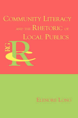 Community Literacy and the Rhetoric of Local Publics - Reference Guides to Rhetoric and Composition (Paperback)