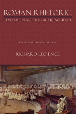 Roman Rhetoric: Revolution and the Greek Influence - Lauer Series in Rhetoric and Composition (Hardback)