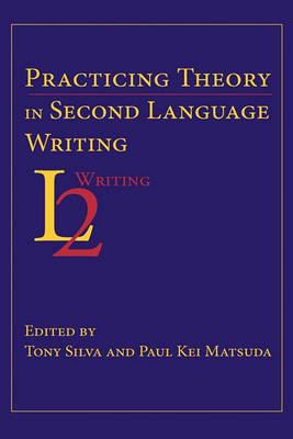 Practicing Theory in Second Language Writing - Second Language Writing (Hardback)