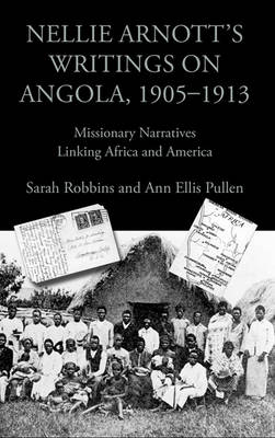 Nellie Arnott's Writings on Angola, 1905-1913: Missionary Narratives Linking Africa and America - Writing Travel (Hardback)
