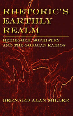 Rhetoric's Earthly Realm: Heidegger, Sophistry, and the Gorgian Kairos - Lauer Series in Rhetoric and Composition (Hardback)
