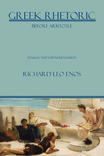 Greek Rhetoric Before Aristotle: Revised and Expanded Edition - Lauer Series in Rhetoric and Composition (Paperback)