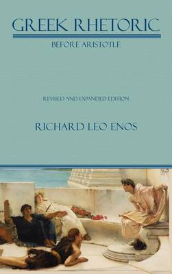 Greek Rhetoric Before Aristotle: Revised and Expanded Edition - Lauer Series in Rhetoric and Composition (Hardback)