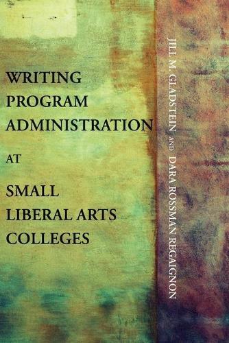 Writing Program Administration at Small Liberal Arts Colleges - Writing Program Adminstration (Paperback)