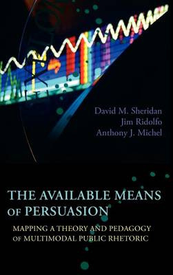 The Available Means of Persuasion: Mapping a Theory and Pedagogy of Multimodal Public Rhetoric - New Media Theory (Hardback)
