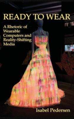 Ready to Wear: A Rhetoric of Wearable Computers and Reality-Shifting Media - New Media Theory (Hardback)