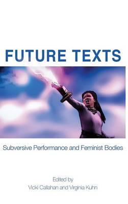 Future Texts: Subversive Performance and Feminist Bodies (Hardback)