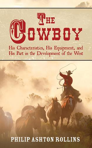 The Cowboy: His Characteristics, His Equipment, and His Part in the Development of the West (Paperback)
