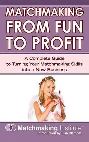 Matchmaking From Fun to Profit: A Complete Guide to Turning Your Matchmaking Skills into a New Business (Paperback)