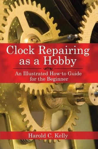 Clock Repairing as a Hobby: An Illustrated How-to Guide for the Beginner (Paperback)
