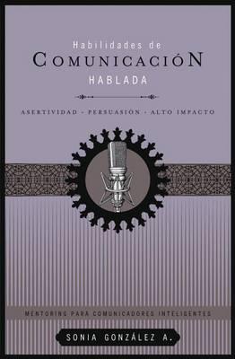 Habilidades de comunicacion hablada: Asertividad + persuasion + alto impacto (Paperback)