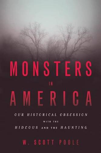 Monsters in America: Our Historical Obsession with the Hideous and the Haunting (Paperback)