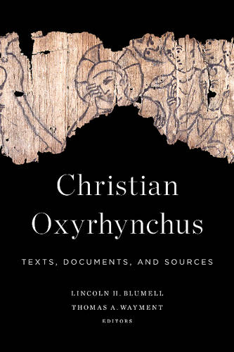 Christian Oxyrhynchus: Texts, Documents, and Sources (Hardback)